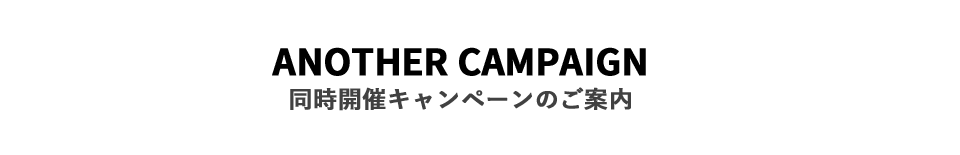 ANOTHER CAMPAIGN 同時開催キャンペーンのご案内
